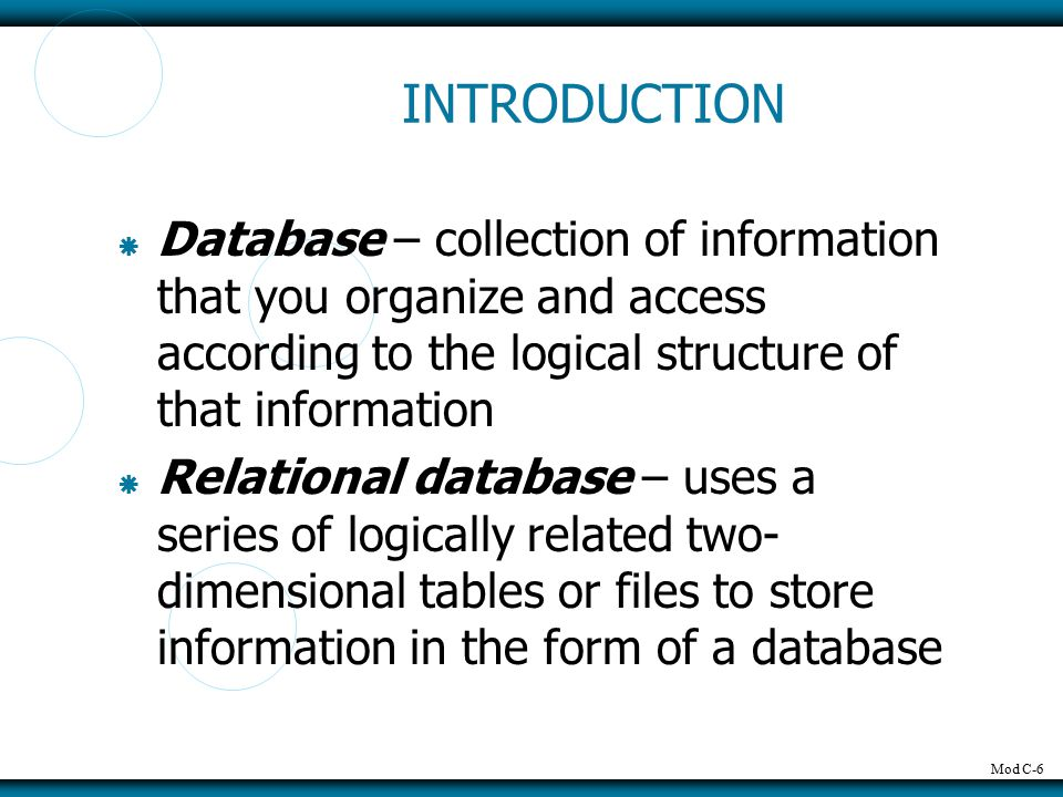 Mod C-6 INTRODUCTION  Database – collection of information that you organize and access according to the logical structure of that information  Relational database – uses a series of logically related two- dimensional tables or files to store information in the form of a database