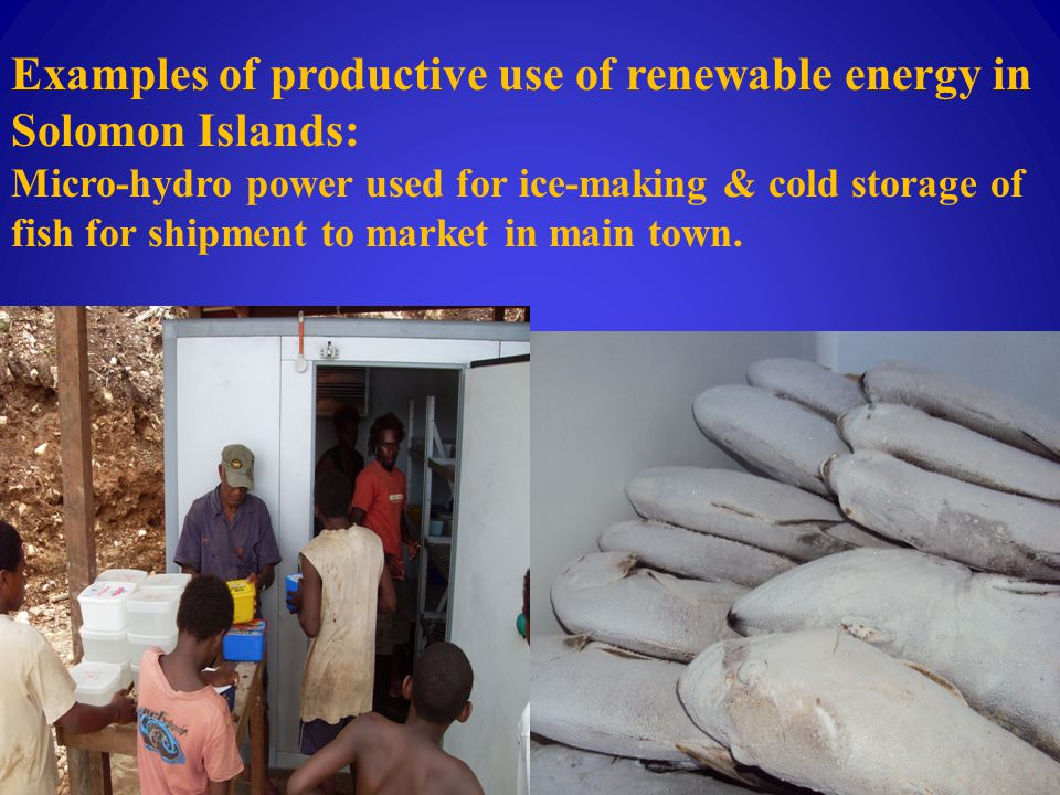 Examples of productive use of renewable energy in Solomon Islands: Micro-hydro power used for ice-making & cold storage of fish for shipment to market in main town.