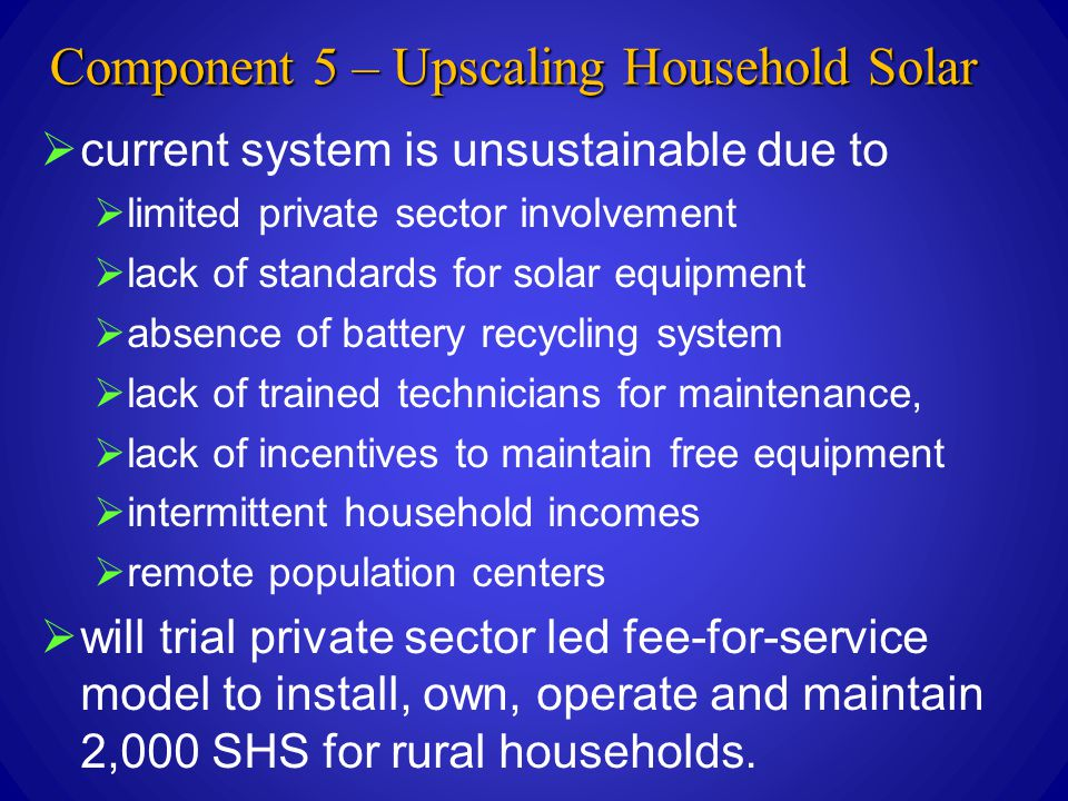 Component 5 – Upscaling Household Solar  current system is unsustainable due to  limited private sector involvement  lack of standards for solar equipment  absence of battery recycling system  lack of trained technicians for maintenance,  lack of incentives to maintain free equipment  intermittent household incomes  remote population centers  will trial private sector led fee-for-service model to install, own, operate and maintain 2,000 SHS for rural households.