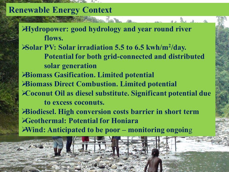 Renewable Energy Context  Hydropower: good hydrology and year round river flows.