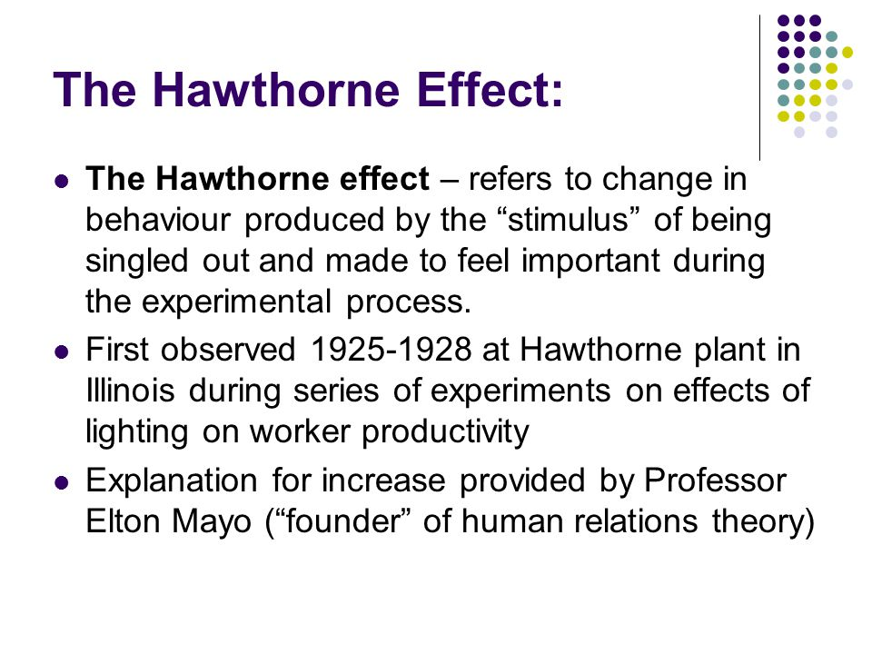 The Hawthorne Effect: The Hawthorne effect – refers to change in behaviour produced by the stimulus of being singled out and made to feel important during the experimental process.