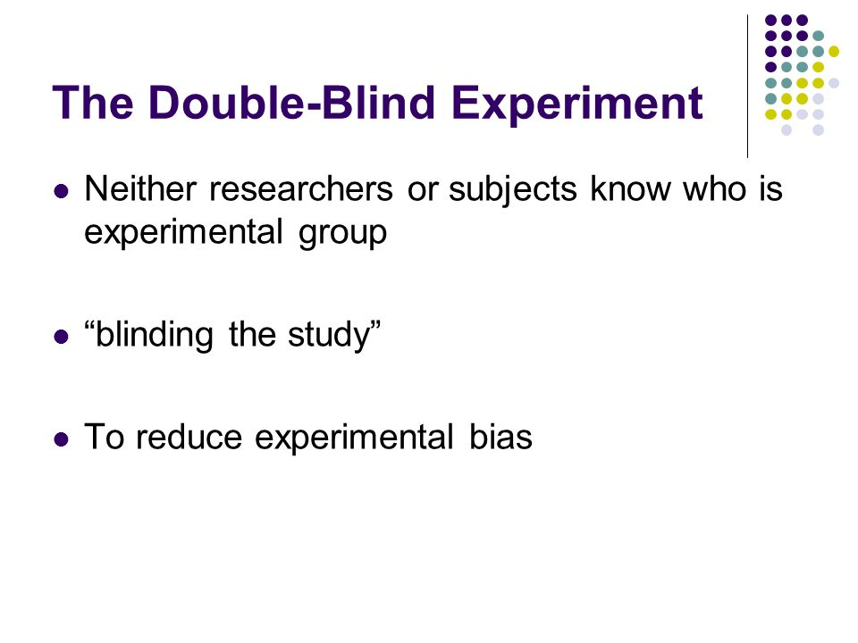 The Double-Blind Experiment Neither researchers or subjects know who is experimental group blinding the study To reduce experimental bias