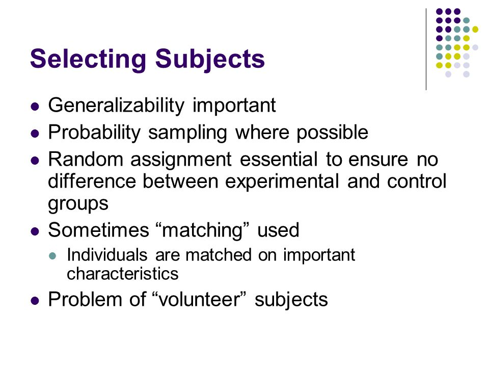 Selecting Subjects Generalizability important Probability sampling where possible Random assignment essential to ensure no difference between experimental and control groups Sometimes matching used Individuals are matched on important characteristics Problem of volunteer subjects
