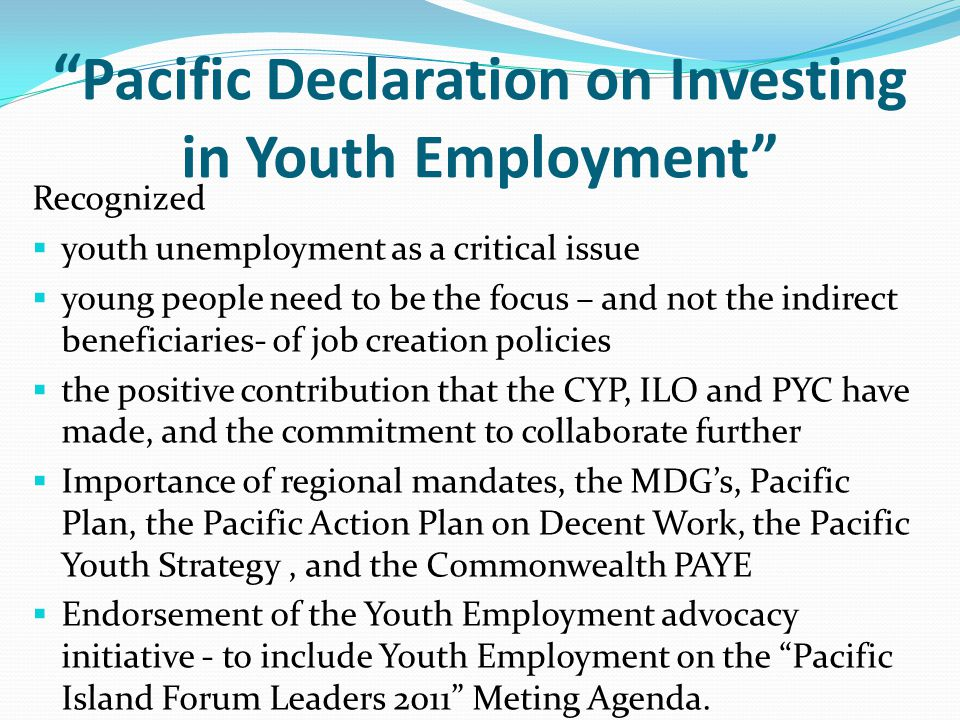 Pacific Declaration on Investing in Youth Employment Recognized  youth unemployment as a critical issue  young people need to be the focus – and not the indirect beneficiaries- of job creation policies  the positive contribution that the CYP, ILO and PYC have made, and the commitment to collaborate further  Importance of regional mandates, the MDG's, Pacific Plan, the Pacific Action Plan on Decent Work, the Pacific Youth Strategy, and the Commonwealth PAYE  Endorsement of the Youth Employment advocacy initiative - to include Youth Employment on the Pacific Island Forum Leaders 2011 Meting Agenda.