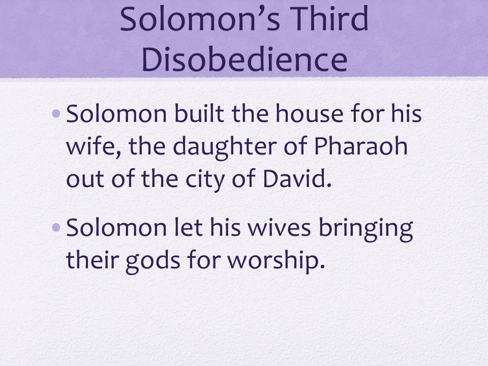 Solomon's Third Disobedience Solomon built the house for his wife, the daughter of Pharaoh out of the city of David.