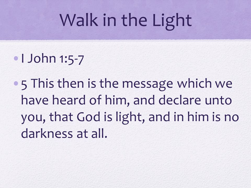 Walk in the Light I John 1:5-7 5 This then is the message which we have heard of him, and declare unto you, that God is light, and in him is no darkness at all.