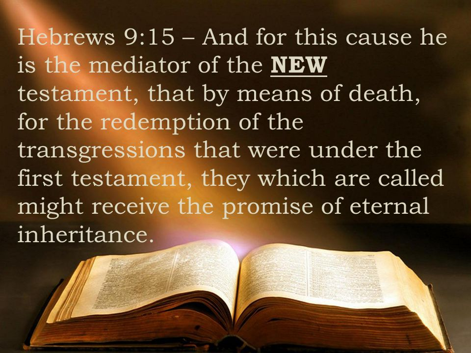 Hebrews 9:15 – And for this cause he is the mediator of the NEW testament, that by means of death, for the redemption of the transgressions that were under the first testament, they which are called might receive the promise of eternal inheritance.