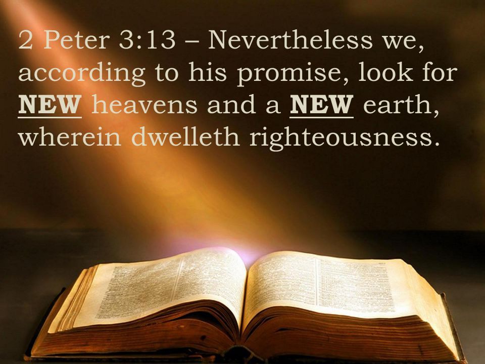 2 Peter 3:13 – Nevertheless we, according to his promise, look for NEW heavens and a NEW earth, wherein dwelleth righteousness.