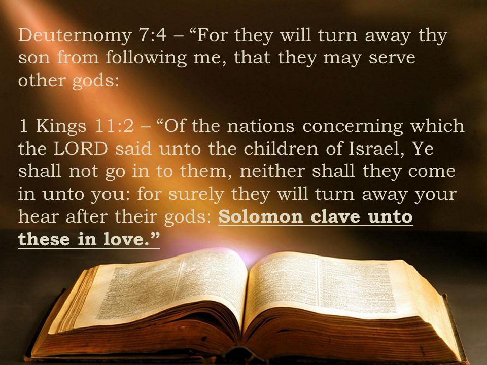 Deuternomy 7:4 – For they will turn away thy son from following me, that they may serve other gods: 1 Kings 11:2 – Of the nations concerning which the LORD said unto the children of Israel, Ye shall not go in to them, neither shall they come in unto you: for surely they will turn away your hear after their gods: Solomon clave unto these in love.