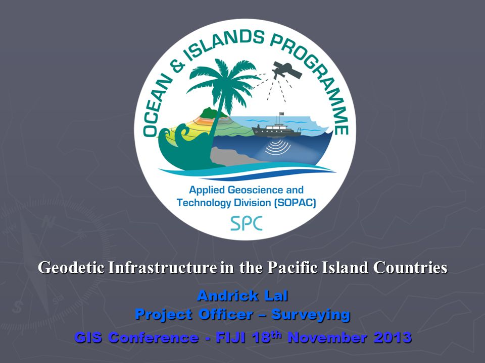 Andrick Lal Project Officer – Surveying Geodetic Infrastructure in the Pacific Island Countries GIS Conference - FIJI 18 th November 2013