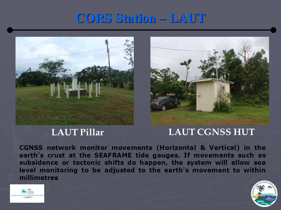 CORS Station – LAUT LAUT Pillar LAUT CGNSS HUT CGNSS network monitor movements (Horizontal & Vertical) in the earth s crust at the SEAFRAME tide gauges.