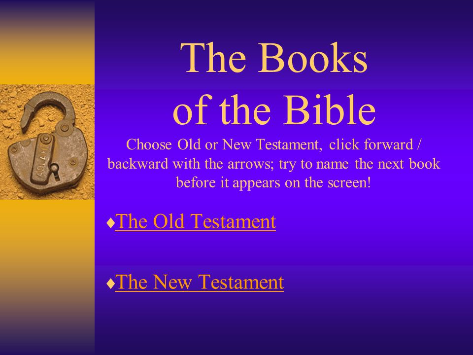 The Books of the Bible Choose Old or New Testament, click forward / backward with the arrows; try to name the next book before it appears on the screen.