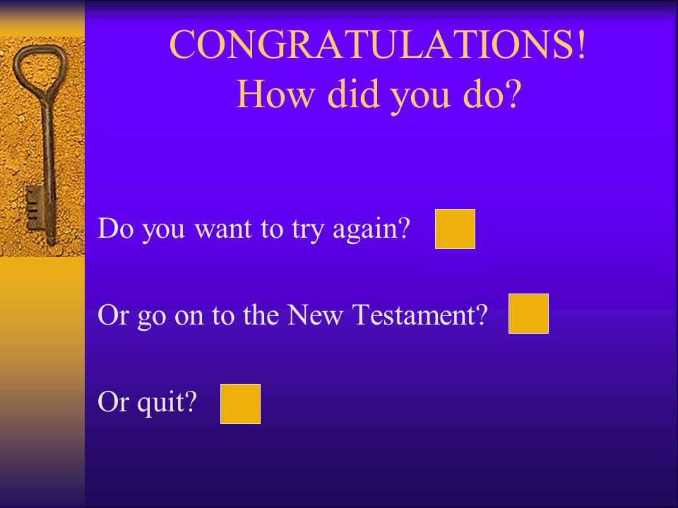 CONGRATULATIONS! How did you do Do you want to try again Or go on to the New Testament Or quit