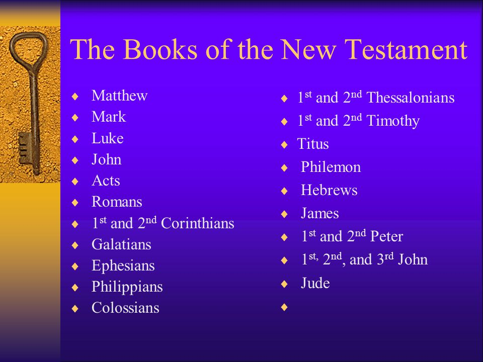The Books of the New Testament  Matthew  Mark  Luke  John  Acts  Romans  1 st and 2 nd Corinthians  Galatians  Ephesians  Philippians  Colossians  1 st and 2 nd Thessalonians  1 st and 2 nd Timothy  Titus  Philemon  Hebrews  James  1 st and 2 nd Peter  1 st, 2 nd, and 3 rd John  Jude 