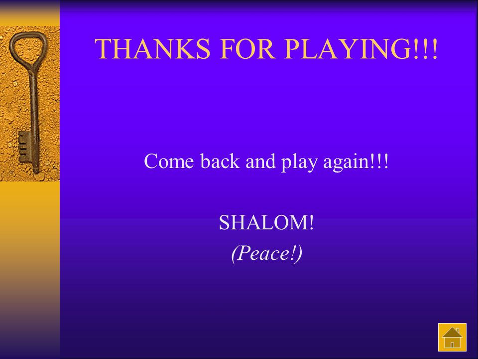 THANKS FOR PLAYING!!! Come back and play again!!! SHALOM! (Peace!)