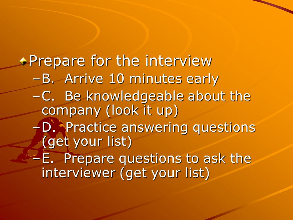 Prepare for the interview –B. Arrive 10 minutes early –C.
