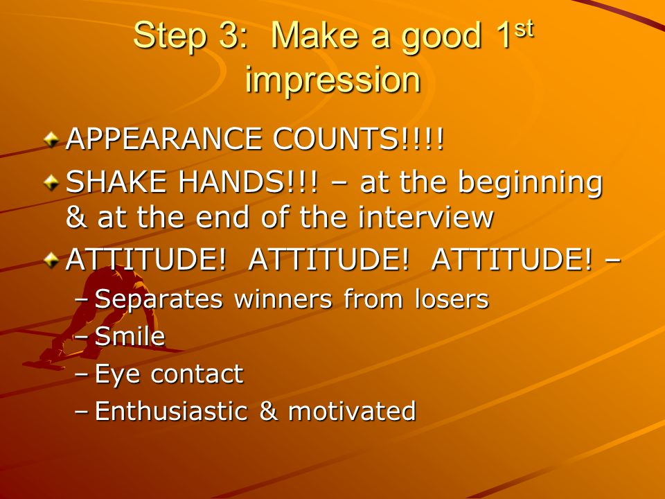 Step 3: Make a good 1 st impression APPEARANCE COUNTS!!!.