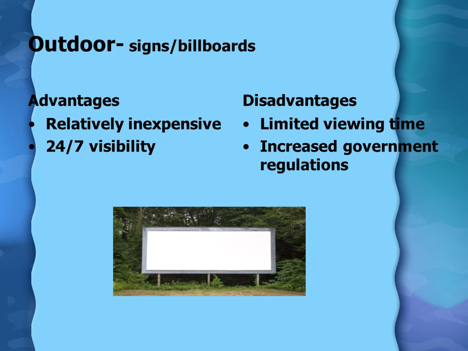 Outdoor- signs/billboards Advantages Relatively inexpensive 24/7 visibility Disadvantages Limited viewing time Increased government regulations