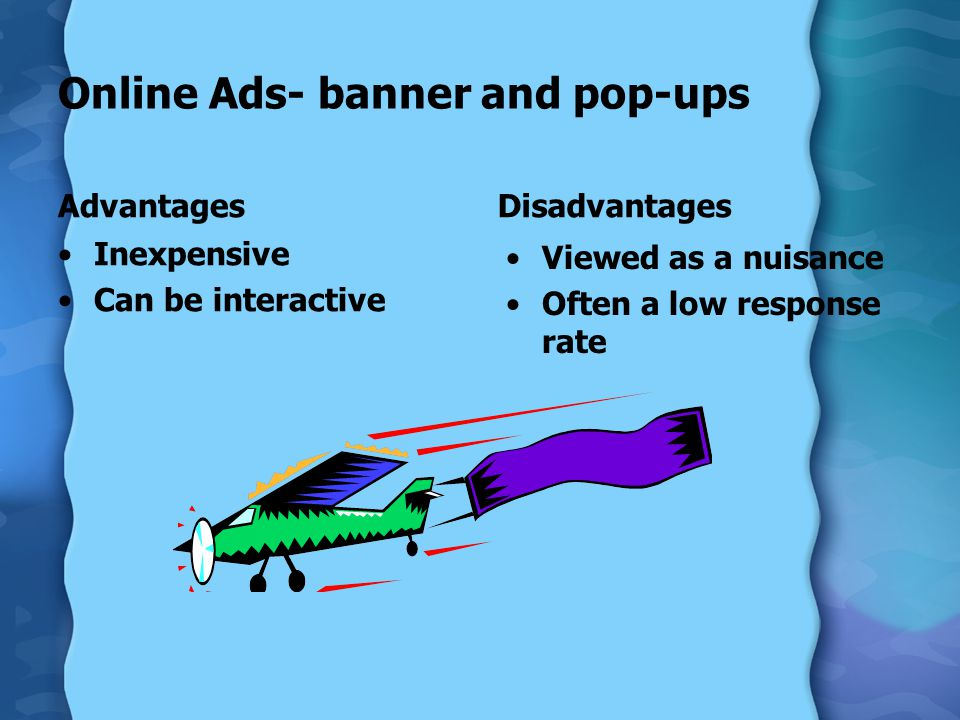 Online Ads- banner and pop-ups Advantages Inexpensive Can be interactive Disadvantages Viewed as a nuisance Often a low response rate