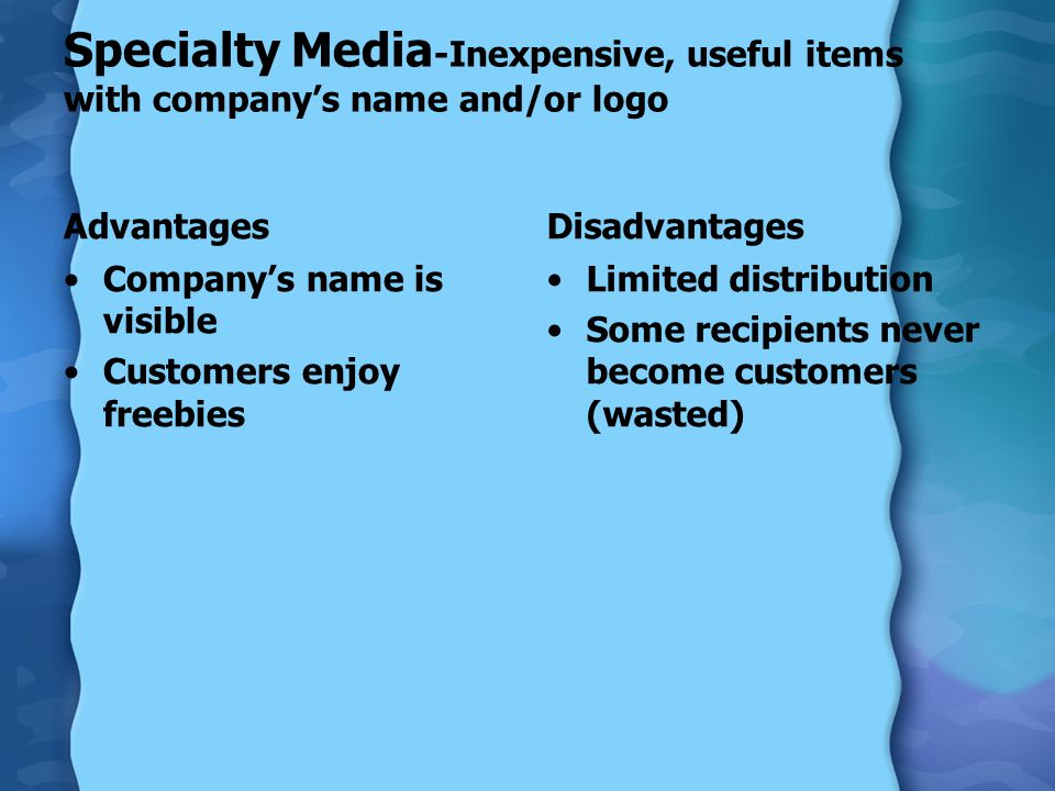 Specialty Media -Inexpensive, useful items with company's name and/or logo Advantages Company's name is visible Customers enjoy freebies Disadvantages Limited distribution Some recipients never become customers (wasted)