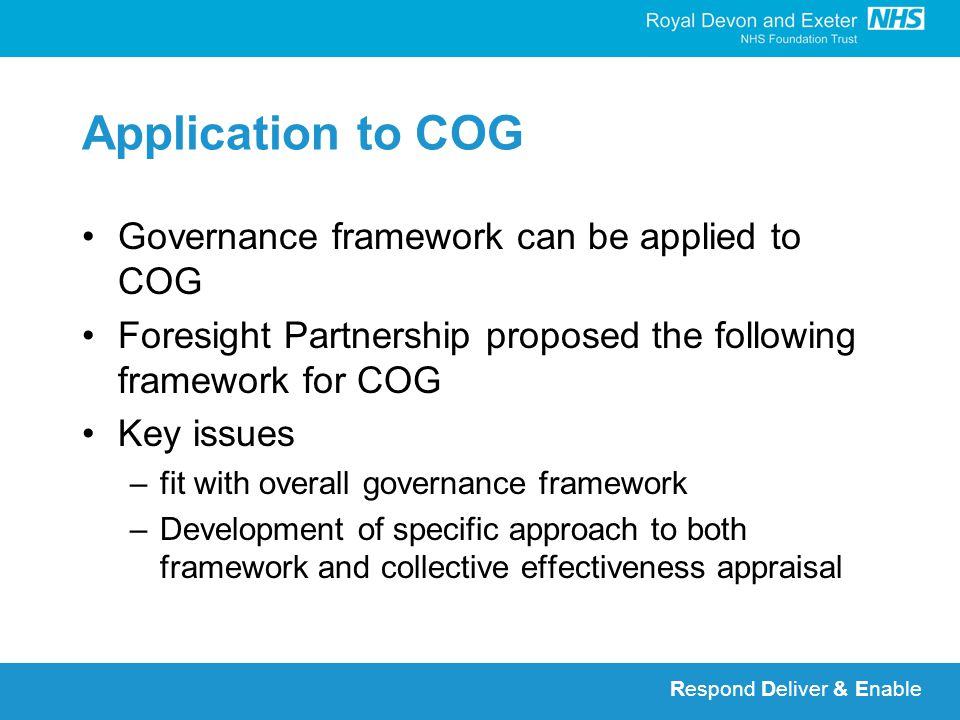 Respond Deliver & Enable Application to COG Governance framework can be applied to COG Foresight Partnership proposed the following framework for COG Key issues –fit with overall governance framework –Development of specific approach to both framework and collective effectiveness appraisal