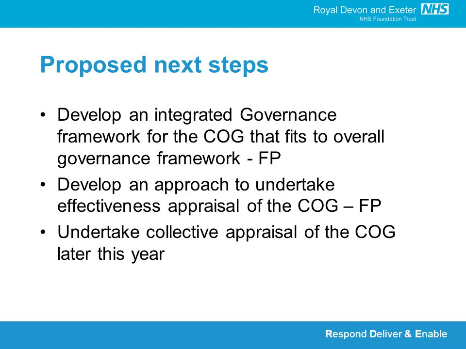 Respond Deliver & Enable Proposed next steps Develop an integrated Governance framework for the COG that fits to overall governance framework - FP Develop an approach to undertake effectiveness appraisal of the COG – FP Undertake collective appraisal of the COG later this year