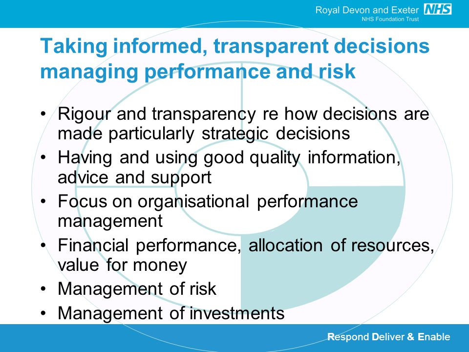Respond Deliver & Enable Taking informed, transparent decisions managing performance and risk Rigour and transparency re how decisions are made particularly strategic decisions Having and using good quality information, advice and support Focus on organisational performance management Financial performance, allocation of resources, value for money Management of risk Management of investments