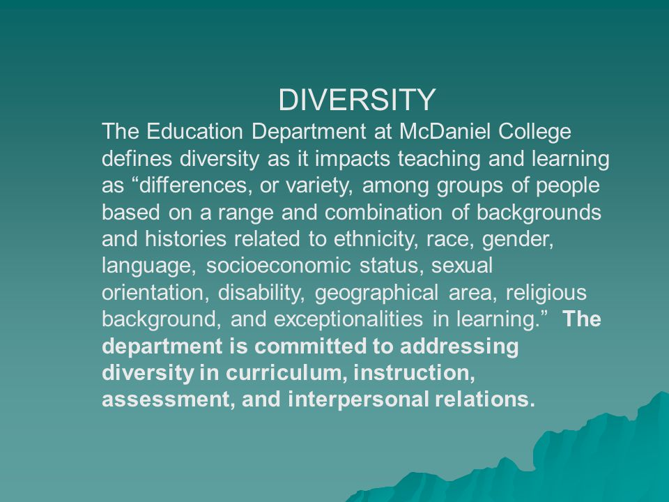 DIVERSITY The Education Department at McDaniel College defines diversity as it impacts teaching and learning as differences, or variety, among groups of people based on a range and combination of backgrounds and histories related to ethnicity, race, gender, language, socioeconomic status, sexual orientation, disability, geographical area, religious background, and exceptionalities in learning. The department is committed to addressing diversity in curriculum, instruction, assessment, and interpersonal relations.