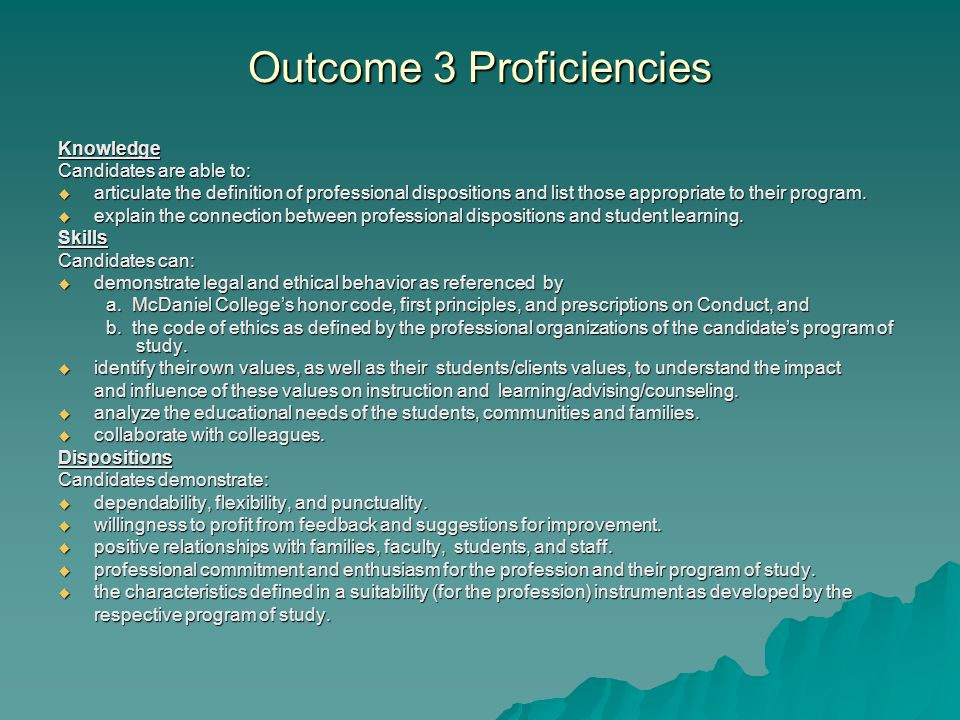 Outcome 3 Proficiencies Knowledge Candidates are able to:  articulate the definition of professional dispositions and list those appropriate to their program.