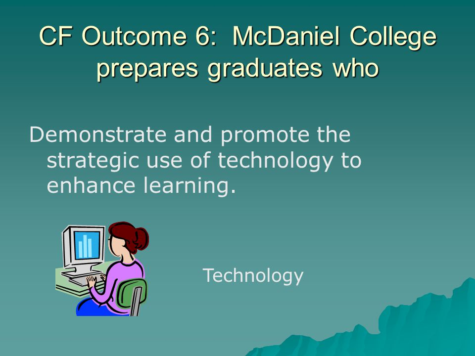 CF Outcome 6: McDaniel College prepares graduates who Demonstrate and promote the strategic use of technology to enhance learning.