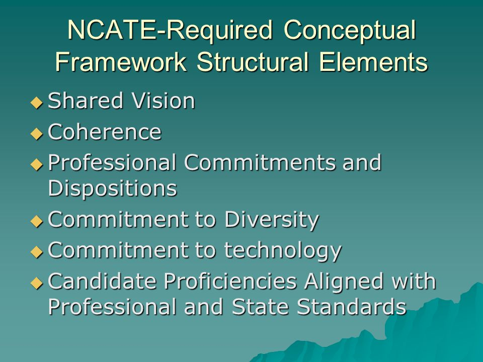 NCATE-Required Conceptual Framework Structural Elements  Shared Vision  Coherence  Professional Commitments and Dispositions  Commitment to Diversity  Commitment to technology  Candidate Proficiencies Aligned with Professional and State Standards