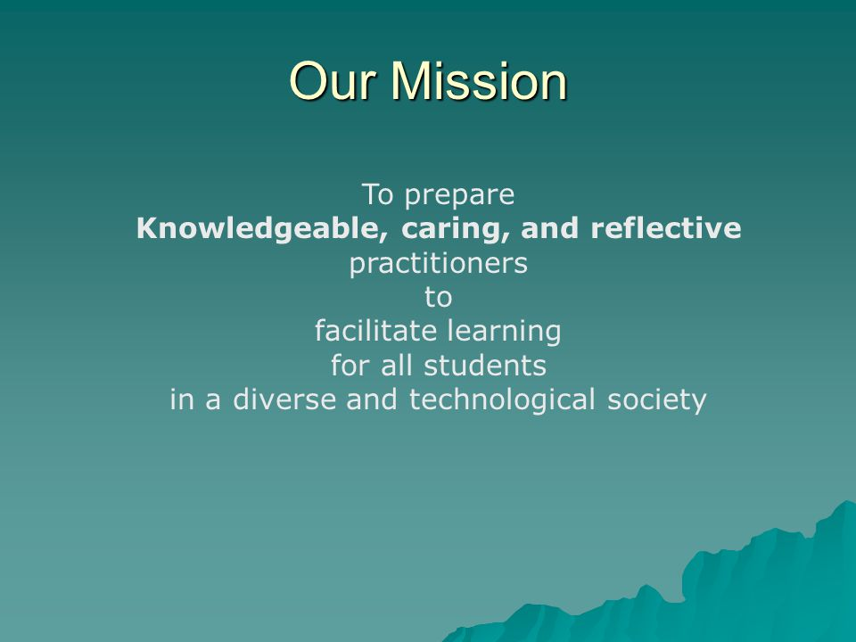 Our Mission To prepare Knowledgeable, caring, and reflective practitioners to facilitate learning for all students in a diverse and technological society
