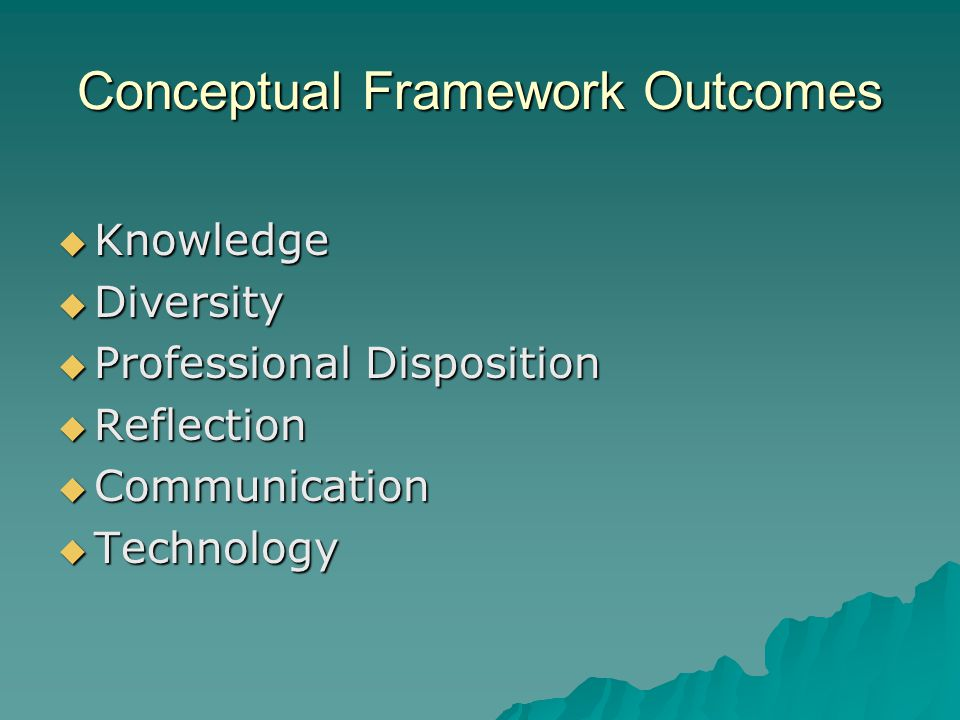 Conceptual Framework Outcomes  Knowledge  Diversity  Professional Disposition  Reflection  Communication  Technology