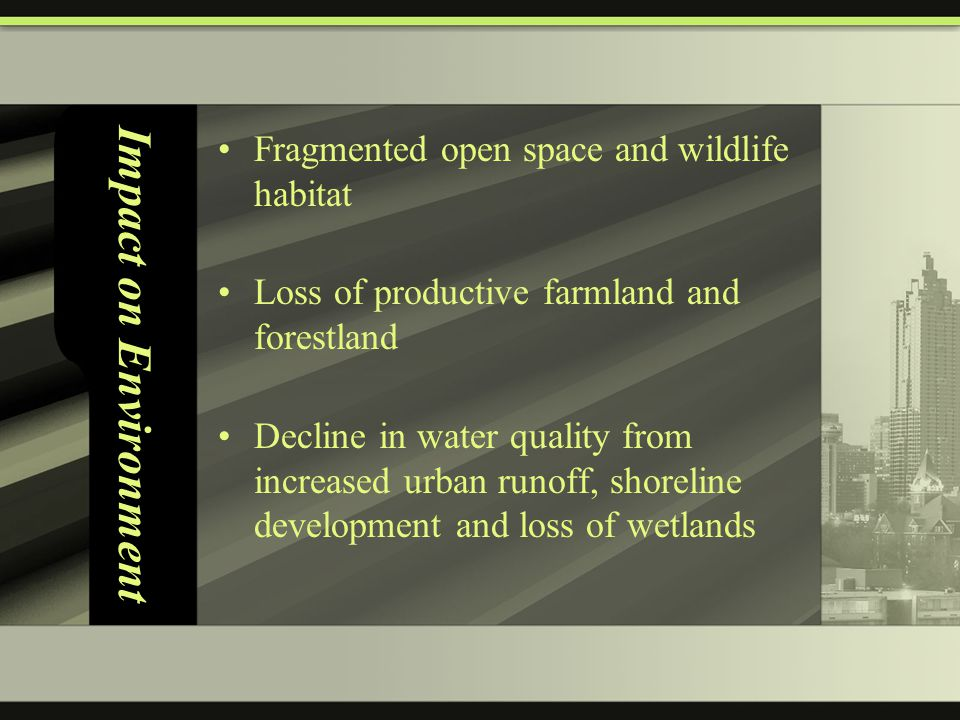 Impact on Environment Fragmented open space and wildlife habitat Loss of productive farmland and forestland Decline in water quality from increased urban runoff, shoreline development and loss of wetlands