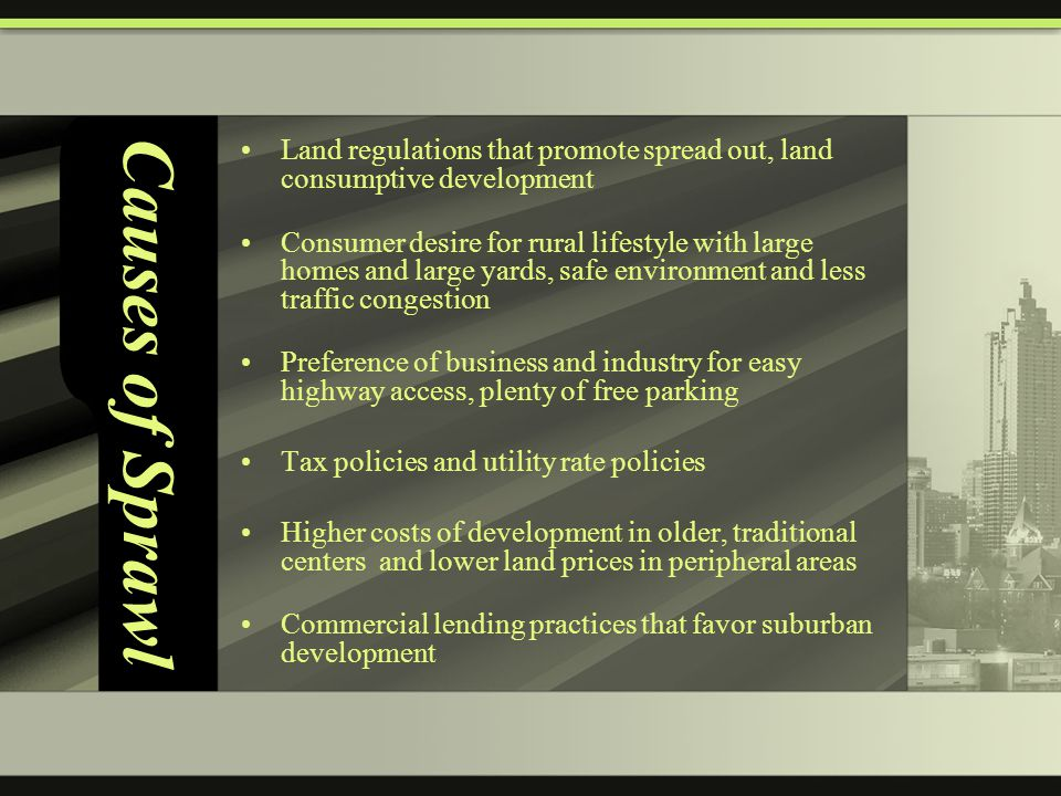 Causes of Sprawl Land regulations that promote spread out, land consumptive development Consumer desire for rural lifestyle with large homes and large yards, safe environment and less traffic congestion Preference of business and industry for easy highway access, plenty of free parking Tax policies and utility rate policies Higher costs of development in older, traditional centers and lower land prices in peripheral areas Commercial lending practices that favor suburban development