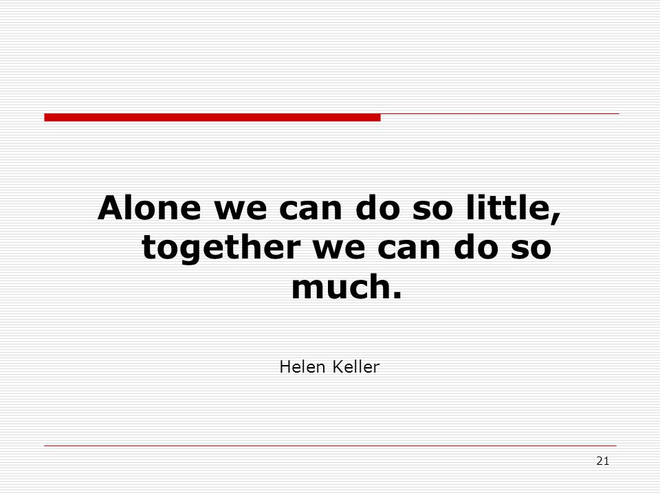 Alone we can do so little, together we can do so much. Helen Keller 21