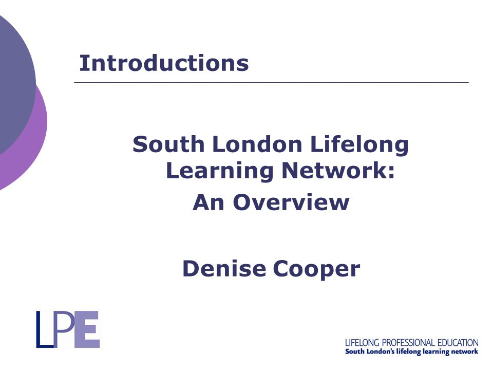 Introductions South London Lifelong Learning Network: An Overview Denise Cooper