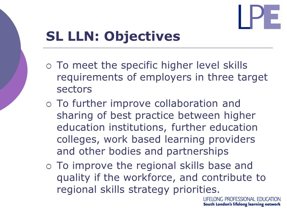 SL LLN: Objectives  To meet the specific higher level skills requirements of employers in three target sectors  To further improve collaboration and sharing of best practice between higher education institutions, further education colleges, work based learning providers and other bodies and partnerships  To improve the regional skills base and quality if the workforce, and contribute to regional skills strategy priorities.