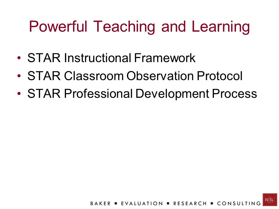 Powerful Teaching and Learning STAR Instructional Framework STAR Classroom Observation Protocol STAR Professional Development Process