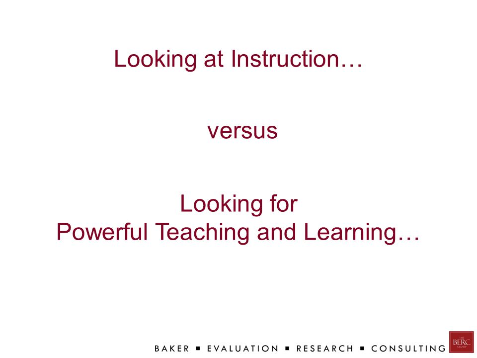 Looking at Instruction… Looking for Powerful Teaching and Learning… versus