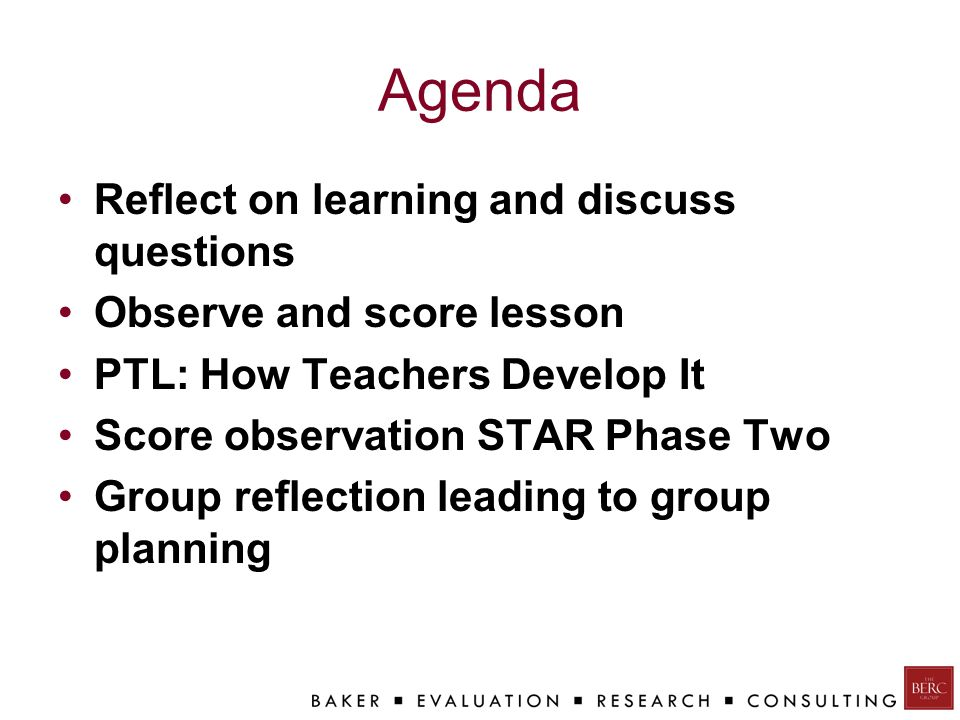Agenda Reflect on learning and discuss questions Observe and score lesson PTL: How Teachers Develop It Score observation STAR Phase Two Group reflection leading to group planning