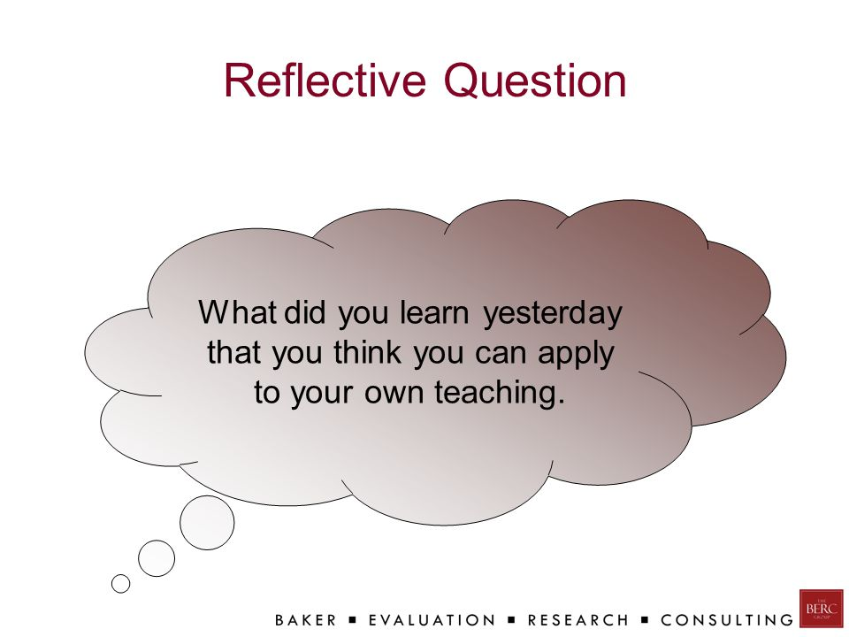 Reflective Question What did you learn yesterday that you think you can apply to your own teaching.