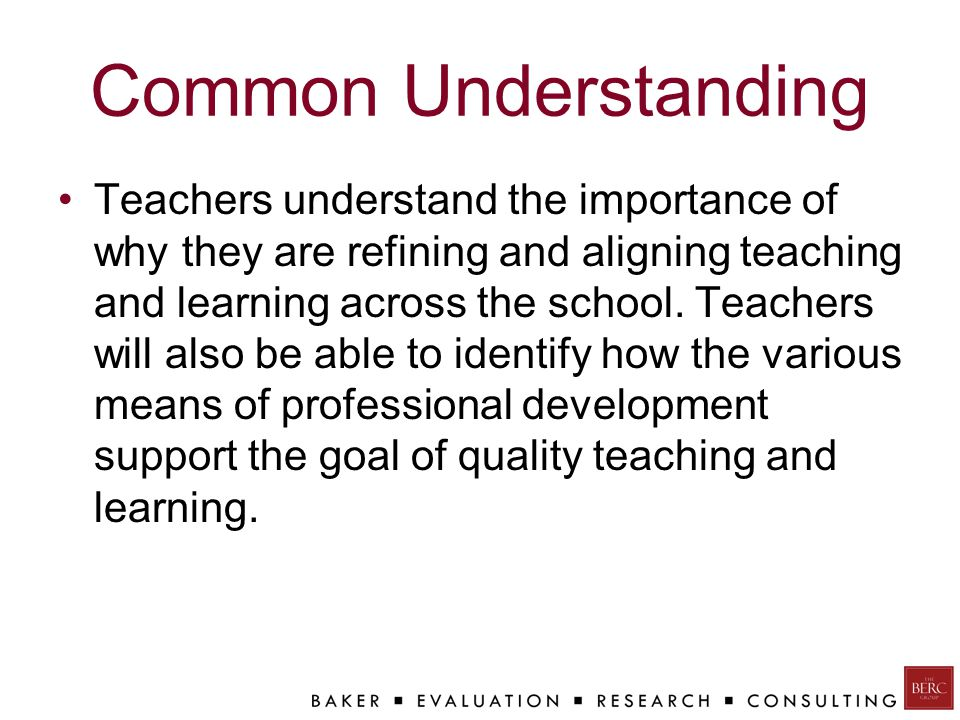 Common Understanding Teachers understand the importance of why they are refining and aligning teaching and learning across the school.