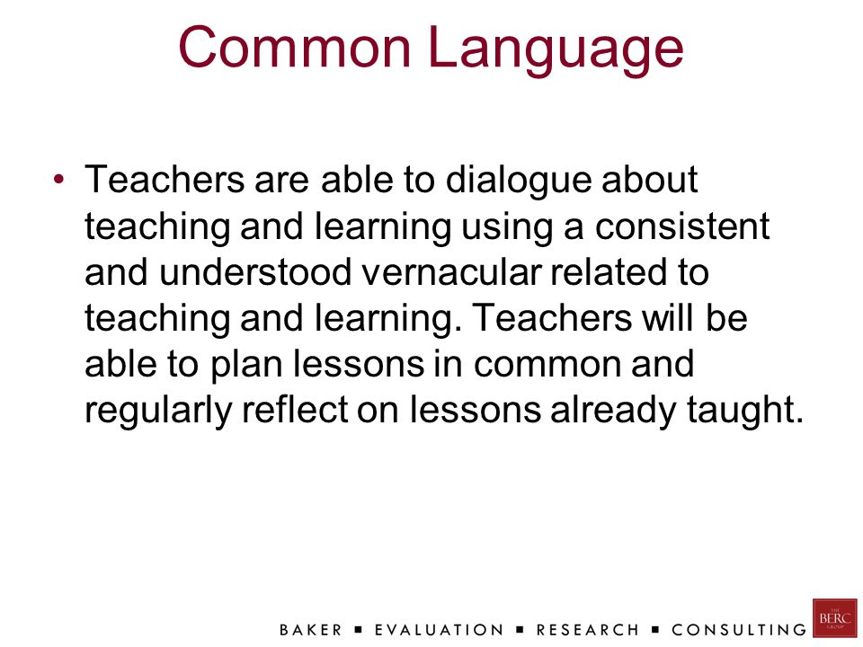 Common Language Teachers are able to dialogue about teaching and learning using a consistent and understood vernacular related to teaching and learning.