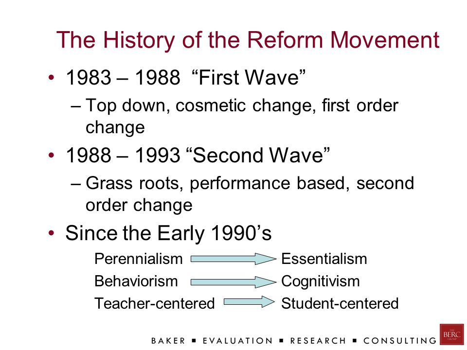 The History of the Reform Movement 1983 – 1988 First Wave –Top down, cosmetic change, first order change 1988 – 1993 Second Wave –Grass roots, performance based, second order change Since the Early 1990's Perennialism Essentialism Behaviorism Cognitivism Teacher-centered Student-centered