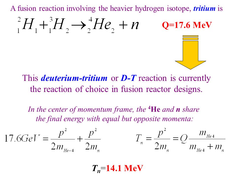 Q=17.6 MeV A fusion reaction involving the heavier hydrogen isotope, tritium is This deuterium-tritium or D-T reaction is currently the reaction of choice in fusion reactor designs.