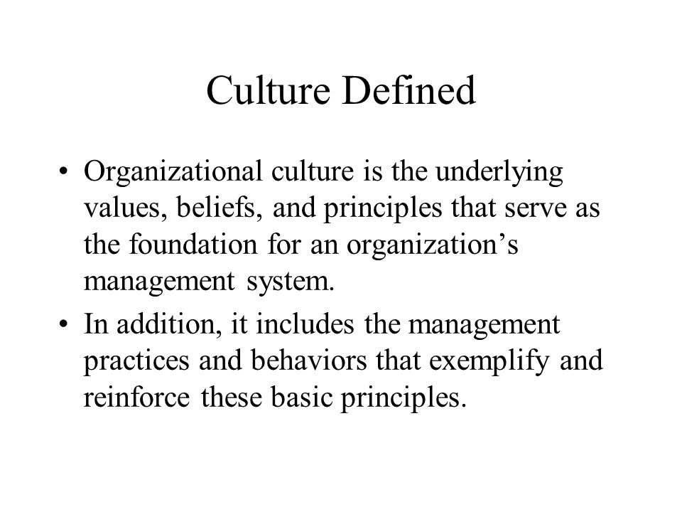 Culture Defined Organizational culture is the underlying values, beliefs, and principles that serve as the foundation for an organization's management system.