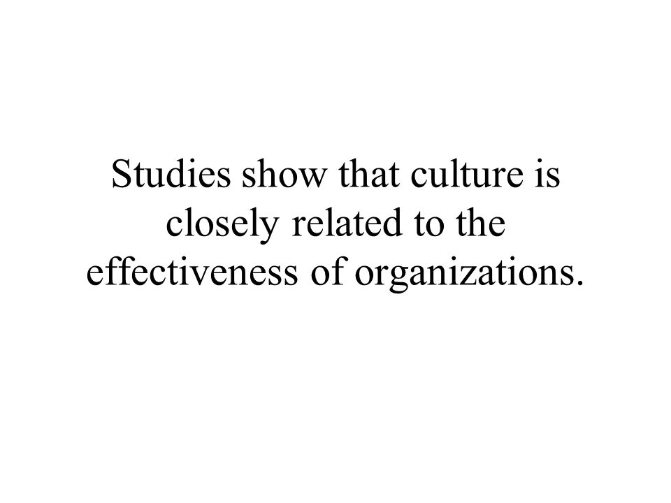 Studies show that culture is closely related to the effectiveness of organizations.