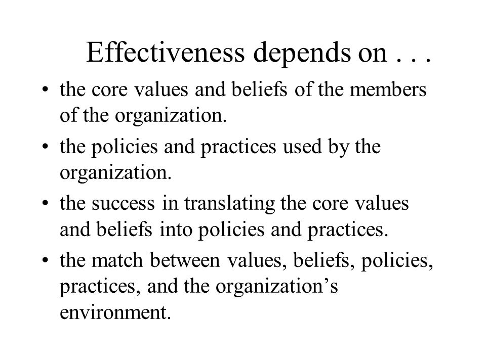 Effectiveness depends on... the core values and beliefs of the members of the organization.