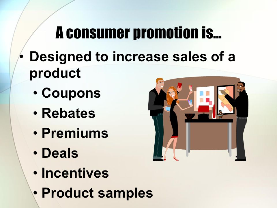 A consumer promotion is… Designed to increase sales of a product Coupons Rebates Premiums Deals Incentives Product samples